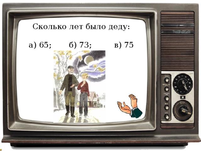 Сколько лет было деду: а) 65; б) 73; в) 75
