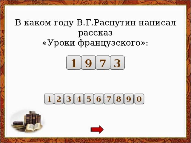 В каком году В.Г.Распутин написал рассказ «Уроки французского»: 7 3 1 9 1 3 4 0 9 8 7 6 5 2