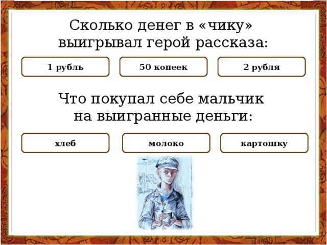 Сколько денег в «чику» выигрывал герой рассказа: НЕПРАВИЛЬНО НЕПРАВИЛЬНО 2 рубля 50 копеек ПРАВИЛЬНО 1 рубль Что покупал себе мальчик на выигранные деньги: НЕПРАВИЛЬНО картошку ПРАВИЛЬНО молоко НЕПРАВИЛЬНО хлеб