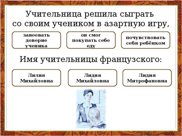 Учительница решила сыграть со своим учеником в азартную игру, чтобы: НЕПРАВИЛЬНО НЕПРАВИЛЬНО почувствовать себя ребёнком завоевать доверие ученика ПРАВИЛЬНО он смог покупать себе еду Имя учительницы французского: НЕПРАВИЛЬНО Лидия Митрофановна ПРАВИЛЬНО Лидия Михайловна НЕПРАВИЛЬНО Лилия Михайловна