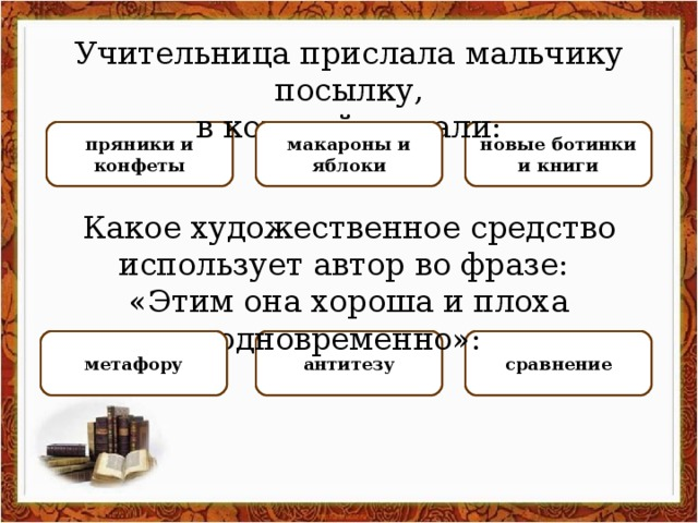 Учительница прислала мальчику посылку, в которой лежали: НЕПРАВИЛЬНО НЕПРАВИЛЬНО новые ботинки и книги пряники и конфеты ПРАВИЛЬНО макароны и яблоки Какое художественное средство использует автор во фразе: «Этим она хороша и плоха одновременно»: НЕПРАВИЛЬНО сравнение ПРАВИЛЬНО антитезу НЕПРАВИЛЬНО метафору