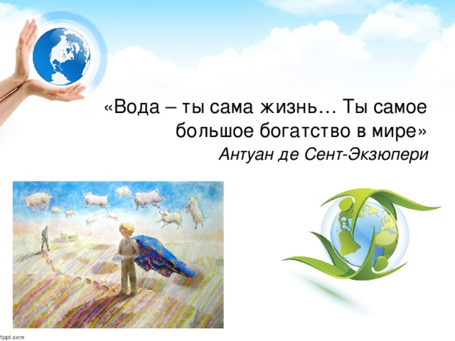 «Вода – ты сама жизнь… Ты самое большое богатство в мире»  Антуан де Сент-Экзюпери
