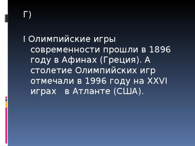 Г) I Олимпийские игры современности прошли в 1896 году в Афинах (Греция). А столетие Олимпийских игр отмечали в 1996 году на XXVI играх в Атланте (США).