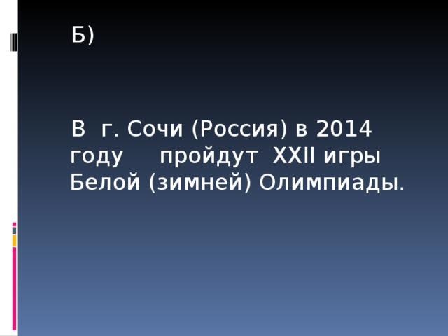Б) В г. Сочи (Россия) в 2014 году пройдут XXII игры Белой (зимней) Олимпиады.