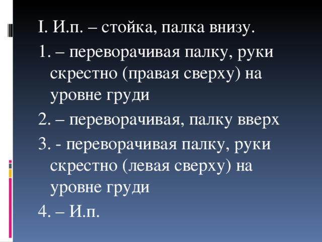 I . И.п. – стойка, палка внизу. 1. – переворачивая палку, руки скрестно (правая сверху) на уровне груди 2. – переворачивая, палку вверх 3. - переворачивая палку, руки скрестно (левая сверху) на уровне груди 4. – И.п.