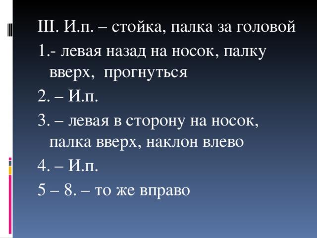 III . И.п. – стойка, палка за головой 1.- левая назад на носок, палку вверх, прогнуться 2. – И.п. 3. – левая в сторону на носок, палка вверх, наклон влево 4. – И.п. 5 – 8. – то же вправо