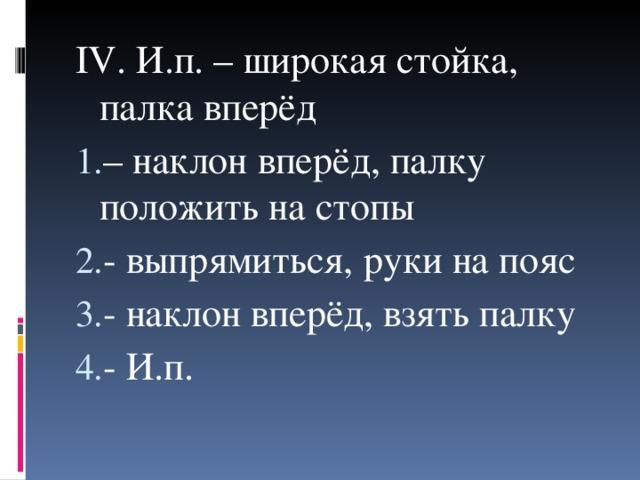 IV . И.п. – широкая стойка, палка вперёд