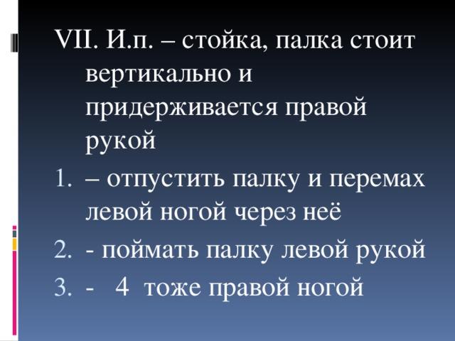 VII . И.п. – стойка, палка стоит вертикально и придерживается правой рукой