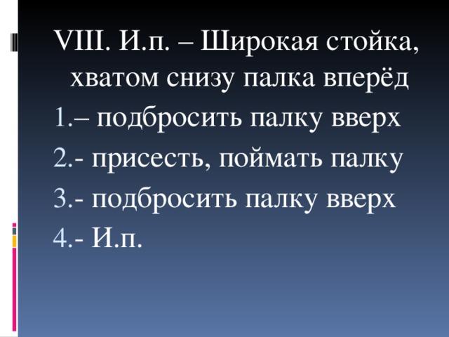 VIII . И.п. – Широкая стойка, хватом снизу палка вперёд