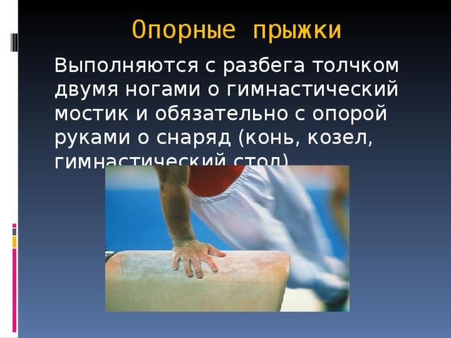 Опорные прыжки Выполняются с разбега толчком двумя ногами о гимнастический мостик и обязательно с опорой руками о снаряд (конь, козел, гимнастический стол).