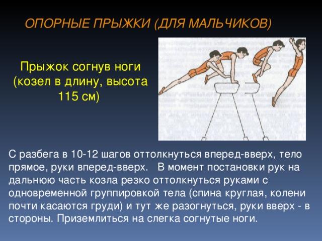 ОПОРНЫЕ ПРЫЖКИ (ДЛЯ МАЛЬЧИКОВ) Прыжок согнув ноги (козел в длину, высота 115 см) С разбега в 10-12 шагов оттолкнуться вперед-вверх, тело прямое, руки вперед-вверх. В момент постановки рук на дальнюю часть козла резко оттолкнуться руками с одновременной группировкой тела (спина круглая, колени почти касаются груди) и тут же разогнуться, руки вверх - в стороны. Приземлиться на слегка согнутые ноги.