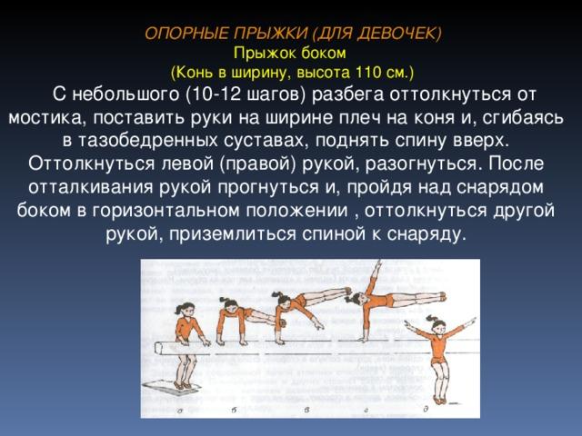 ОПОРНЫЕ ПРЫЖКИ (ДЛЯ ДЕВОЧЕК) Прыжок боком (Конь в ширину, высота 110 см.)  С небольшого (10-12 шагов) разбега оттолкнуться от мостика, поставить руки на ширине плеч на коня и, сгибаясь в тазобедренных суставах, поднять спину вверх. Оттолкнуться левой (правой) рукой, разогнуться. После отталкивания рукой прогнуться и, пройдя над снарядом боком в горизонтальном положении , оттолкнуться другой рукой, приземлиться спиной к снаряду.