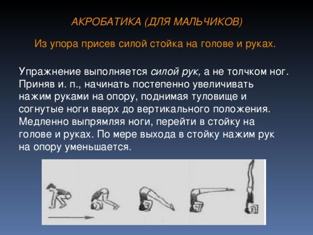 АКРОБАТИКА (ДЛЯ МАЛЬЧИКОВ) Из упора присев силой стойка на голове и руках.  Упражнение выполняется силой рук, а не толчком ног. Приняв и. п., начинать постепенно увеличивать нажим руками на опору, поднимая туловище и согнутые ноги вверх до вертикального положения. Медленно выпрямляя ноги, перейти в стойку на голове и руках. По мере выхода в стойку нажим рук на опору уменьшается.