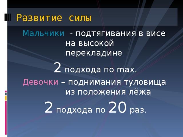 Развитие силы Мальчики - подтягивания в висе на высокой перекладине 2 подхода по max. Девочки – поднимания туловища из положения лёжа 2 подхода по 20 раз.
