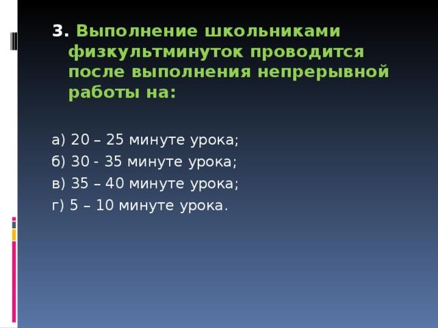 3. Выполнение школьниками физкультминуток проводится после выполнения непрерывной работы на:  а) 20 – 25 минуте урока; б) 30 - 35 минуте урока; в) 35 – 40 минуте урока; г) 5 – 10 минуте урока.
