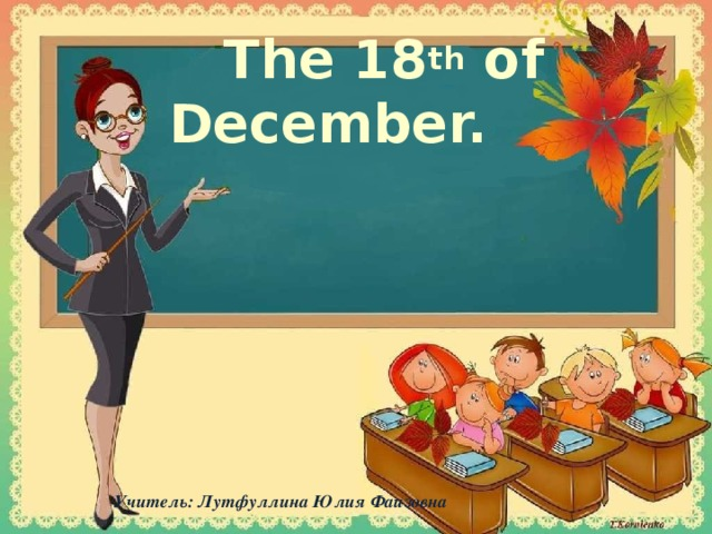 The 18 th of December.   Учитель: Лутфуллина Юлия Фаизовна