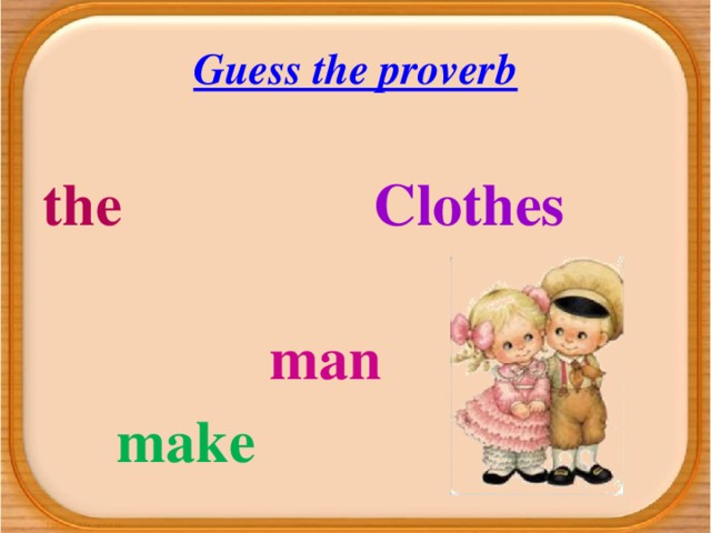 Guess the proverb  the  Clothes  man   make