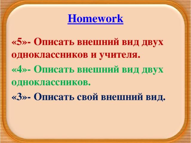 Homework «5»- Описать внешний вид двух одноклассников и учителя. «4»- Описать внешний вид двух одноклассников. «3»- Описать свой внешний вид.