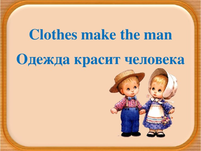 Clothes make the man Одежда красит человека