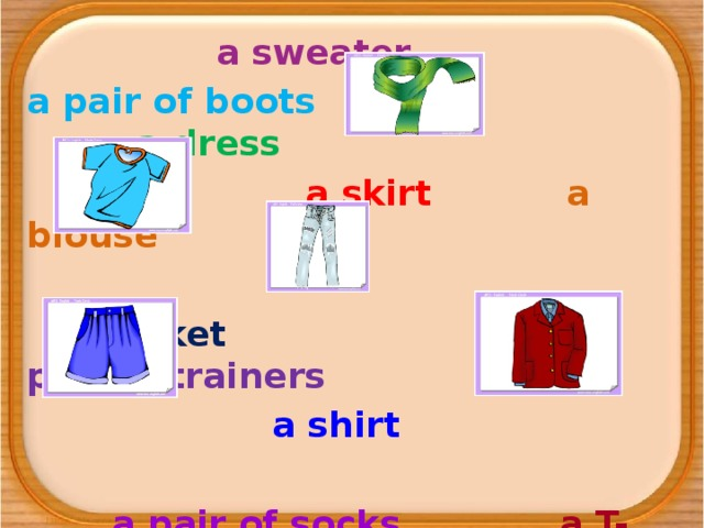 a sweater a pair of boots a dress  a skirt a blouse  a jacket a pair of trainers  a shirt  a pair of socks a T-shirt  a pair of jeans