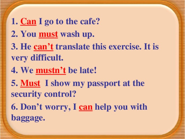 1. Can I go to the cafe? 2. You must wash up. 3. He can't translate this exercise. It is very difficult. 4. We mustn't be late! 5. Must I show my passport at the security control? 6. Don't worry, I can help you with baggage.
