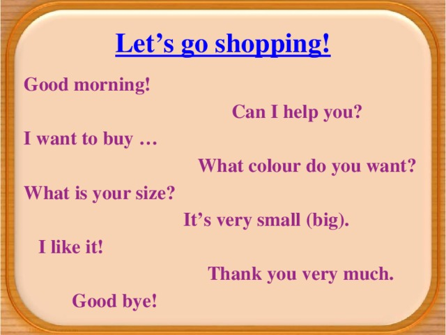 Let's go shopping! Good morning!  Can I help you? I want to buy …  What colour do you want? What is your size?  It's very small (big).  I like it!  Thank you very much.  Good bye!
