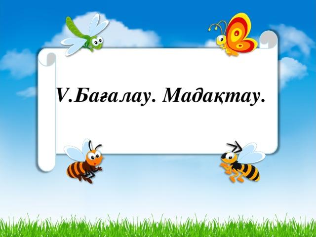 V.Бағалау. Мадақтау.