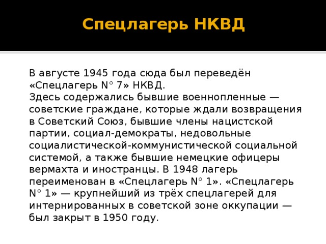 Спецлагерь НКВД    В августе1945годасюда был переведён «Спецлагерь N° 7»НКВД.  Здесь содержались бывшие военнопленные— советские граждане, которые ждали возвращения в Советский Союз, бывшие члены нацистской партии, социал-демократы, недовольные социалистической-коммунистической социальной системой, а также бывшие немецкие офицеры вермахта и иностранцы. В1948лагерь переименован в «Спецлагерь N° 1». «Спецлагерь N° 1»— крупнейший из трёхспецлагерей для интернированныхв советской зоне оккупации— был закрыт в1950году.