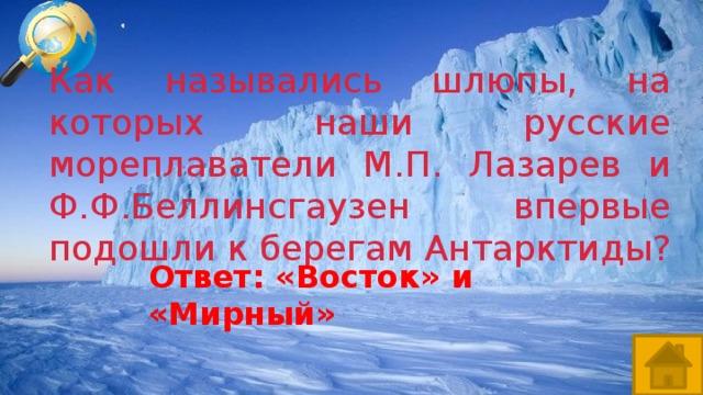 Как назывались шлюпы, на которых наши русские мореплаватели М.П. Лазарев и Ф.Ф.Беллинсгаузен впервые подошли к берегам Антарктиды? Ответ: «Восток» и «Мирный»