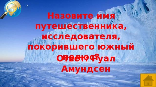 Назовите имя путешественника, исследователя, покорившего южный полюс? Ответ: Руал Амундсен
