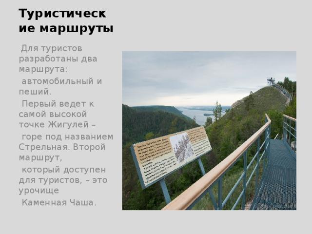 Туристические маршруты  Для туристов разработаны два маршрута:  автомобильный и пеший.  Первый ведет к самой высокой точке Жигулей –  горе под названием Стрельная. Второй маршрут,  который доступен для туристов, – это урочище  Каменная Чаша.