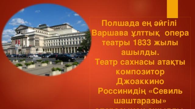 Полшада ең әйгілі Варшава ұлттық опера  театры 1833 жылы ашылды. Театр сахнасы атақты композитор Джоаккино Россинидің «Севиль шаштаразы» операсымен ашылды.