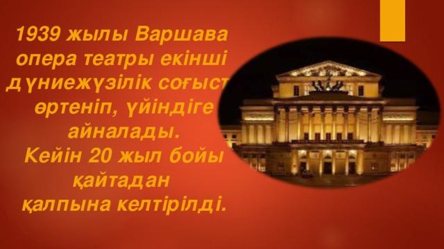 1939 жылы Варшава опера театры екінші дүниежүзілік соғыста өртеніп, үйіндіге айналады. Кейін 20 жыл бойы қайтадан қалпына келтірілді.