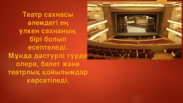 Театр сахнасы  әлемдегі ең үлкен сахнаның бірі болып есептеледі. Мұнда дәстүрлі түрде опера, балет және театрлық қойылымдар көрсетіледі.