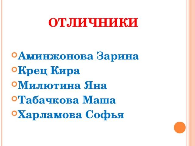 ОТЛИЧНИКИ  Аминжонова Зарина Крец Кира Милютина Яна Табачкова Маша Харламова Софья