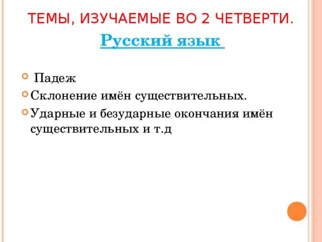 ТЕМЫ, ИЗУЧАЕМЫЕ ВО 2 ЧЕТВЕРТИ. Русский язык  Падеж Склонение имён существительных. Ударные и безударные окончания имён существительных и т.д