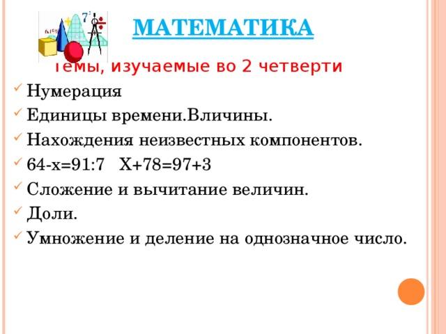 МАТЕМАТИКА  Темы, изучаемые во 2 четверти Нумерация Единицы времени.Вличины. Нахождения неизвестных компонентов. 64-х=91:7 Х+78=97+3 Сложение и вычитание величин. Доли. Умножение и деление на однозначное число.