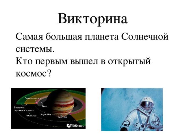 Викторина Самая большая планета Солнечной системы.   Кто первым вышел в открытый космос?
