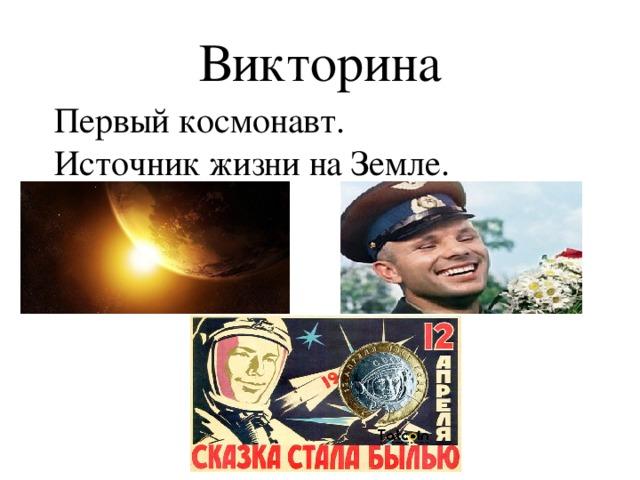 Викторина Первый космонавт.  Источник жизни на Земле.