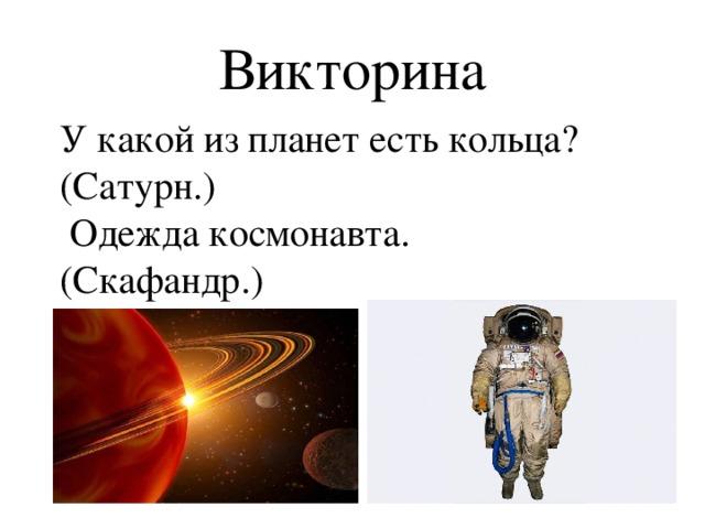 Викторина У какой из планет есть кольца? (Сатурн.)  Одежда космонавта. (Скафандр.)
