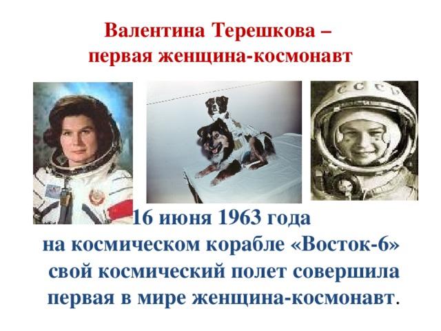 Валентина Терешкова –  первая женщина-космонавт 16 июня 1963 года на космическом корабле «Восток-6» свой космический полет совершила первая в мире женщина-космонавт .