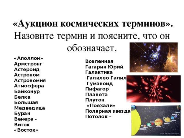 «Аукцион космических терминов». Назовите термин и поясните, что он обозначает. «Аполлон»  Армстронг  Астероид  Астроном  Астрономия  Атмосфера  Байконур  Белка  Большая Медведица  Буран  Венера - Виток  «Восток»  Вселенная  Гагарин Юрий  Галактика   Галилео Галилей  Гуманоид Пифагор Планета  Плутон  «Поехали»  Полярная звезда  Потолок -
