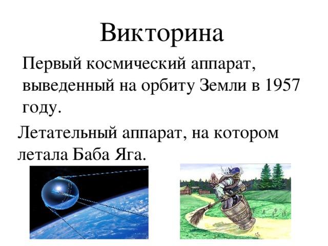 Викторина   Первый космический аппарат, выведенный на орбиту Земли в 1957 году. Летательный аппарат, на котором летала Баба Яга.