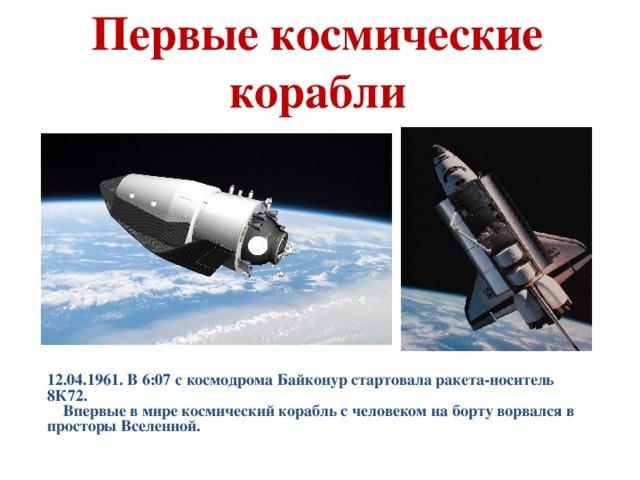 Первые космические корабли 12.04.1961. В 6:07 с космодрома Байконур стартовала ракета-носитель 8К72.  Впервые в мире космический корабль с человеком на борту ворвался в просторы Вселенной.