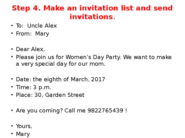 Step 4. Make an invitation list and send invitations . To: Uncle Alex From: Mary   Dear Alex, Please join us for Women's Day Party. We want to make a very special day for our mom. Date: the eighth of March, 2017 Time: 3 p.m. Place: 30, Garden Street