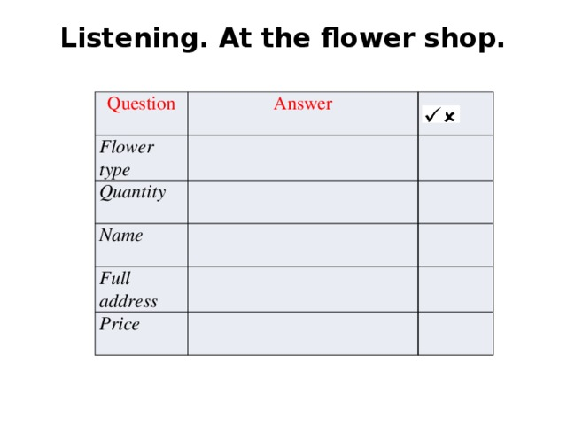 Listening. At the flower shop.   Question Answer Flower type Quantity Name Full address Price