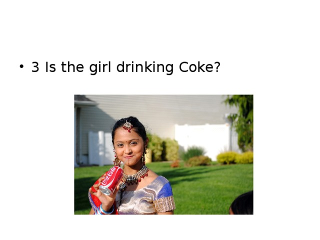 3 Is the girl drinking Coke?