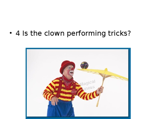 4 Is the clown performing tricks?