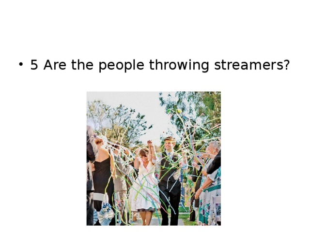 5 Are the people throwing streamers?