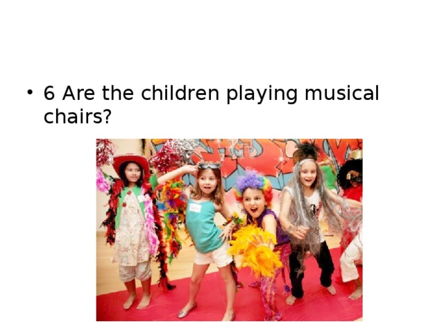 6 Are the children playing musical chairs?